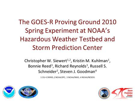 The GOES-R Proving Ground 2010 Spring Experiment at NOAA's Hazardous Weather Testbed and Storm Prediction Center Christopher W. Siewert 1,2, Kristin M.