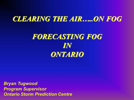 CLEARING THE AIR…..ON FOG FORECASTING FOG IN ONTARIO Bryan Tugwood Program Supervisor Ontario Storm Prediction Centre.
