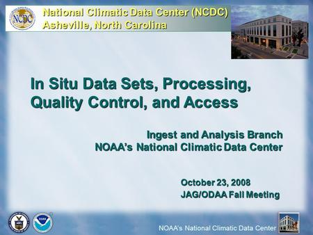 NOAA's National Climatic Data Center In Situ Data Sets, Processing, Quality Control, and Access Ingest and Analysis Branch NOAA's National Climatic Data.