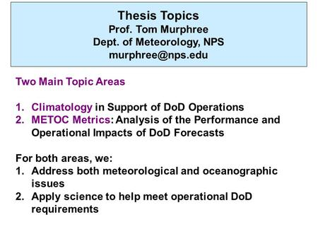 Thesis Topics Prof. Tom Murphree Dept. of Meteorology, NPS Two Main Topic Areas 1.Climatology in Support of DoD Operations 2.METOC Metrics: