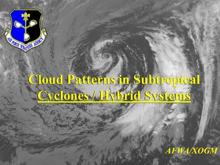 Cloud Patterns in Subtropical Cyclones / Hybrid Systems Cloud Patterns in Subtropical Cyclones / Hybrid Systems AFWA/XOGM.