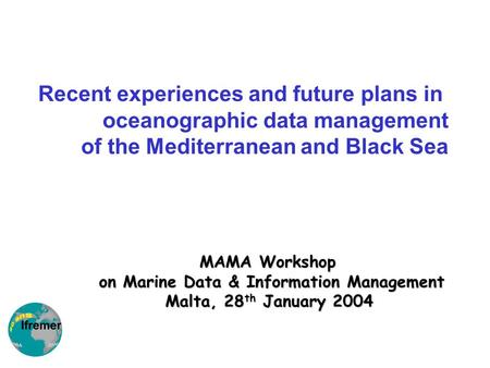 MAMA Workshop on Marine Data & Information Management Malta, 28 th January 2004 Recent experiences and future plans in oceanographic data management of.