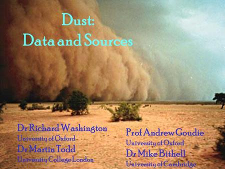 Dust: Data and Sources Dr Richard Washington University of Oxford Dr Martin Todd University College London Prof Andrew Goudie University of Oxford Dr Mike.
