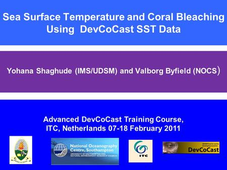 Sea Surface Temperature and Coral Bleaching Using DevCoCast SST Data Yohana Shaghude (IMS/UDSM) and Valborg Byfield (NOCS ) Advanced DevCoCast Training.