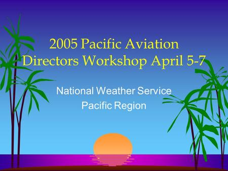 2005 Pacific Aviation Directors Workshop April 5-7 National Weather Service Pacific Region.