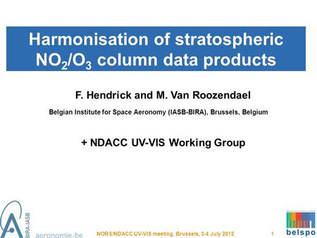 Harmonisation of stratospheric NO 2 /O 3 column data products NORS/NDACC UV-VIS meeting, Brussels, 3-4 July 2012 1 F. Hendrick and M. Van Roozendael Belgian.