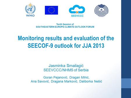Tenth Session of SOUTHEASTERN EUROPE CLIMATE OUTLOOK FORUM Monitoring results and evaluation of the SEECOF-9 outlook for JJA 2013 Goran Pejanović, Dragan.