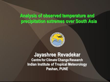 Analysis of observed temperature and precipitation extremes over South Asia Jayashree Revadekar Centre for Climate Change Research Indian Institute of.
