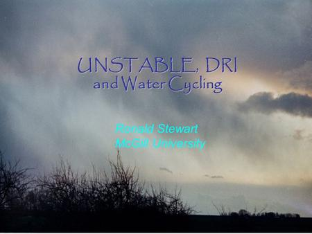 UNSTABLE, DRI and Water Cycling Ronald Stewart McGill University.