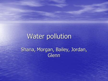 Water pollution Shana, Morgan, Bailey, Jordan, Glenn.