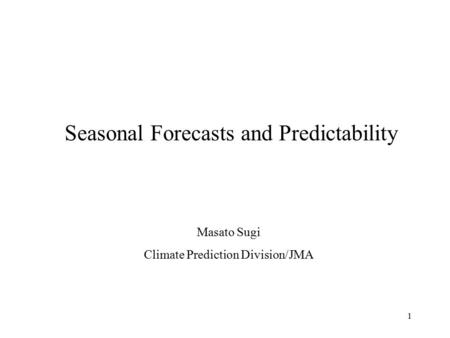 1 Seasonal Forecasts and Predictability Masato Sugi Climate Prediction Division/JMA.