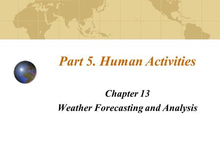 Part 5. Human Activities Chapter 13 Weather Forecasting and Analysis.