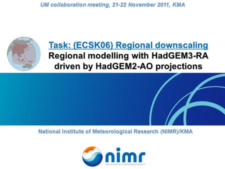 Task: (ECSK06) Regional downscaling Regional modelling with HadGEM3-RA driven by HadGEM2-AO projections National Institute of Meteorological Research (NIMR)/KMA.