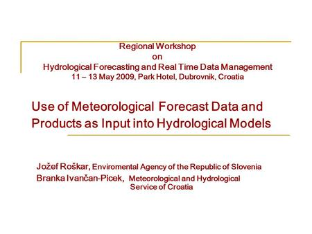 Use of Meteorological Forecast Data and Products as Input into Hydrological Models Jožef Roškar, Enviromental Agency of the Republic of Slovenia Branka.