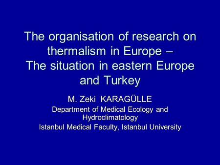 The organisation of research on thermalism in Europe – The situation in eastern Europe and Turkey M. Zeki KARAGÜLLE Department of Medical Ecology and Hydroclimatology.