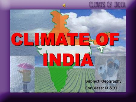 CLIMATE OF INDIA Subject: Geography For Class: IX & XI.