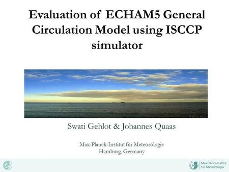 Evaluation of ECHAM5 General Circulation Model using ISCCP simulator Swati Gehlot & Johannes Quaas Max-Planck-Institut für Meteorologie Hamburg, Germany.