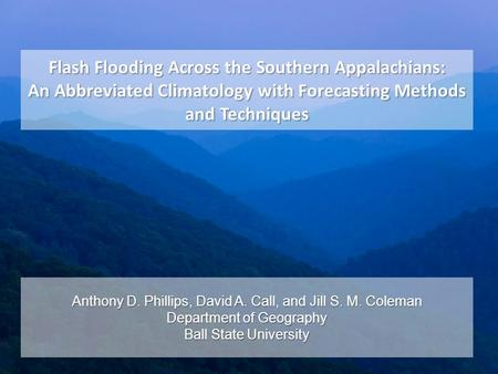 Flash Flooding Across the Southern Appalachians: An Abbreviated Climatology with Forecasting Methods and Techniques Anthony D. Phillips, David A. Call,
