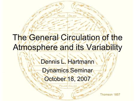 The General Circulation of the Atmosphere and its Variability Dennis L. Hartmann Dynamics Seminar October 18, 2007 Thomson 1857.