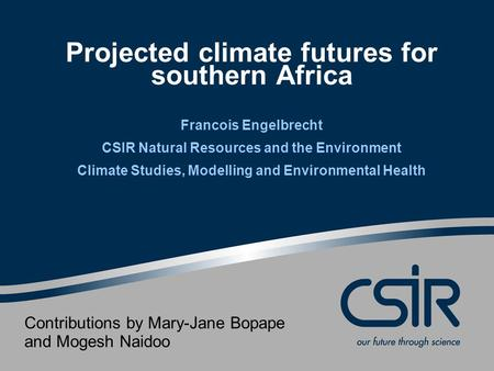 Projected climate futures for southern Africa Francois Engelbrecht CSIR Natural Resources and the Environment Climate Studies, Modelling and Environmental.