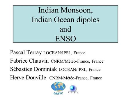 Indian Monsoon, Indian Ocean dipoles and ENSO Pascal Terray LOCEAN/IPSL, France Fabrice Chauvin CNRM/Météo-France, France Sébastien Dominiak LOCEAN/IPSL,