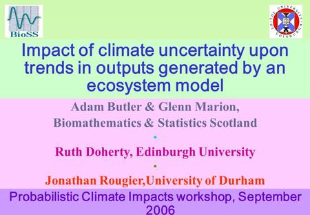 Impact of climate uncertainty upon trends in outputs generated by an ecosystem model Adam Butler & Glenn Marion, Biomathematics & Statistics Scotland Ruth.