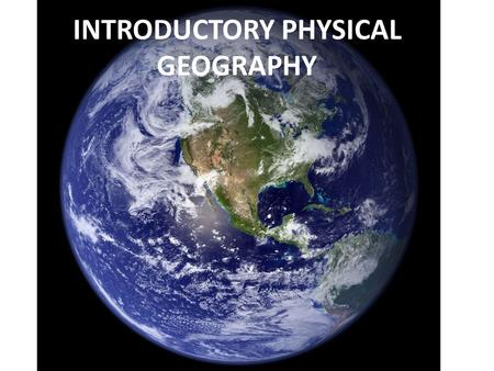 INTRODUCTORY PHYSICAL GEOGRAPHY. This is NOT a class about remembering the names, locations, or measures of physical features and natural phenomena around.