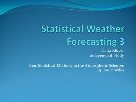 Daria Kluver Independent Study From Statistical Methods in the Atmospheric Sciences By Daniel Wilks.