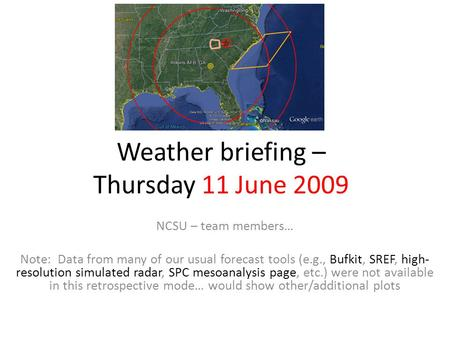 Weather briefing – Thursday 11 June 2009 NCSU – team members… Note: Data from many of our usual forecast tools (e.g., Bufkit, SREF, high- resolution simulated.