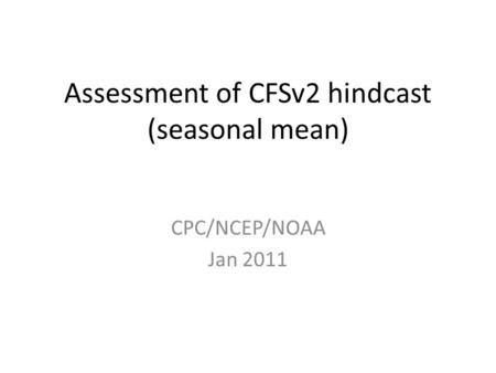 Assessment of CFSv2 hindcast (seasonal mean) CPC/NCEP/NOAA Jan 2011.
