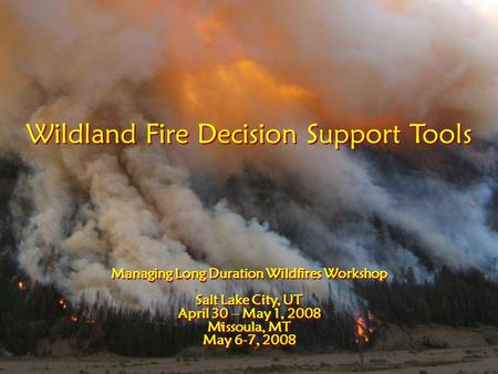 Wildland Fire Decision Support Tools Managing Long Duration Wildfires Workshop Salt Lake City, UT April 30 – May 1, 2008 Missoula, MT May 6-7, 2008 Wildland.