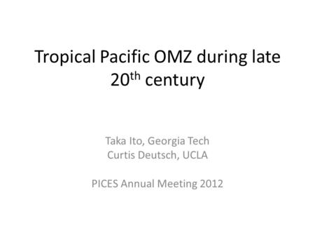 Tropical Pacific OMZ during late 20 th century Taka Ito, Georgia Tech Curtis Deutsch, UCLA PICES Annual Meeting 2012.