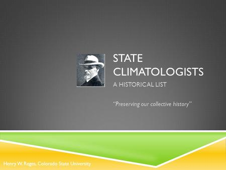 "STATE CLIMATOLOGISTS A HISTORICAL LIST ""Preserving our collective history"" Henry W. Reges, Colorado State University."