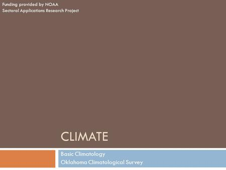 CLIMATE Basic Climatology Oklahoma Climatological Survey Funding provided by NOAA Sectoral Applications Research Project.