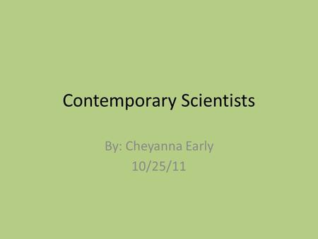 Contemporary Scientists By: Cheyanna Early 10/25/11.