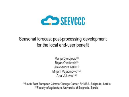 Seasonal forecast post-processing development for the local end-user benefit Marija Djordjevic (1) Bojan Cvetkovic (1) Aleksandra Krzic (1) Mirjam Vujadinovic.