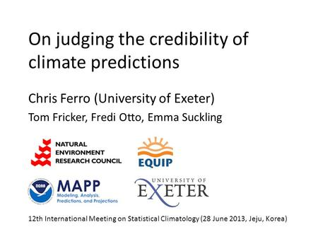 On judging the credibility of climate predictions Chris Ferro (University of Exeter) Tom Fricker, Fredi Otto, Emma Suckling 12th International Meeting.