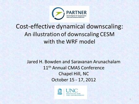 Cost-effective dynamical downscaling: An illustration of downscaling CESM with the WRF model Jared H. Bowden and Saravanan Arunachalam 11 th Annual CMAS.