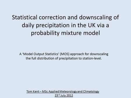 Statistical correction and downscaling of daily precipitation in the UK via a probability mixture model A 'Model Output Statistics' (MOS) approach for.