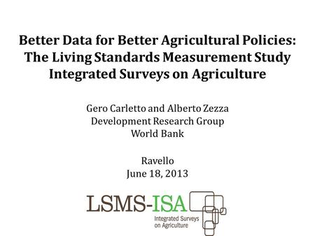 Better Data for Better Agricultural Policies: The Living Standards Measurement Study Integrated Surveys on Agriculture Gero Carletto and Alberto Zezza.