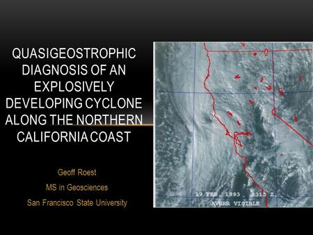 Geoff Roest MS in Geosciences San Francisco State University QUASIGEOSTROPHIC DIAGNOSIS OF AN EXPLOSIVELY DEVELOPING CYCLONE ALONG THE NORTHERN CALIFORNIA.