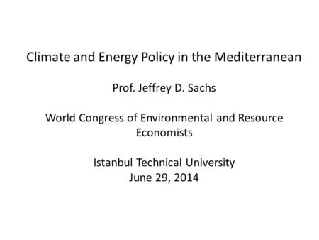 Climate and Energy Policy in the Mediterranean Prof. Jeffrey D. Sachs World Congress of Environmental and Resource Economists Istanbul Technical University.