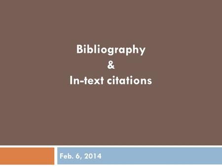 "Feb. 6, 2014 Bibliography & In-text citations. What is a Bibliography?  A list of all of the sources you have used in your research  Also known as ""Works."