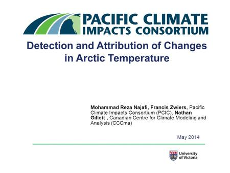 Detection and Attribution of Changes in Arctic Temperature Mohammad Reza Najafi, Francis Zwiers, Pacific Climate Impacts Consortium (PCIC), Nathan Gillett,