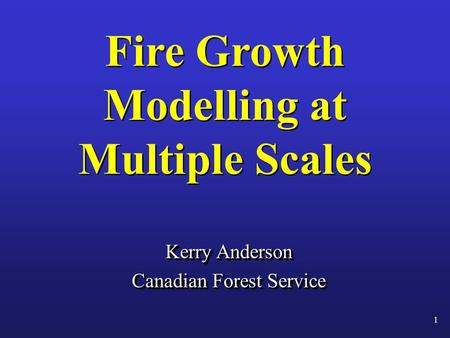 Fire Growth Modelling at Multiple Scales Kerry Anderson Canadian Forest Service Kerry Anderson Canadian Forest Service 1.