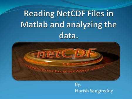 By, Harish Sangireddy. What is NetCDF? Set of software libraries, Machine independent data format, That supports creation, access and sharing of array.