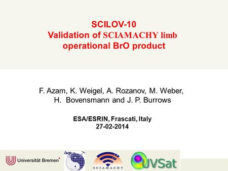 SCILOV-10 Validation of SCIAMACHY limb operational BrO product F. Azam, K. Weigel, A. Rozanov, M. Weber, H. Bovensmann and J. P. Burrows ESA/ESRIN, Frascati,