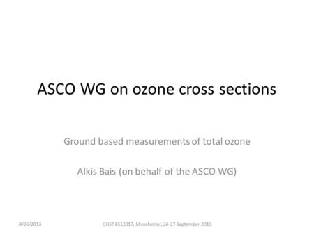 ASCO WG on ozone cross sections Ground based measurements of total ozone Alkis Bais (on behalf of the ASCO WG) 9/26/2013COST ES12017, Manchester, 26-27.