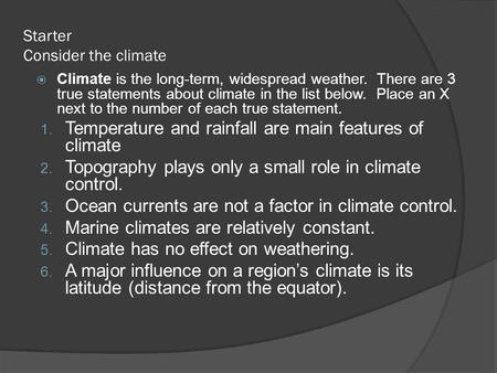 Starter Consider the climate  Climate is the long-term, widespread weather. There are 3 true statements about climate in the list below. Place an X next.