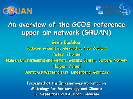 An overview of the GCOS reference upper air network (GRUAN) Greg Bodeker Bodeker Scientific, Alexandra, New Zealand Peter Thorne Nansen Environmental and.
